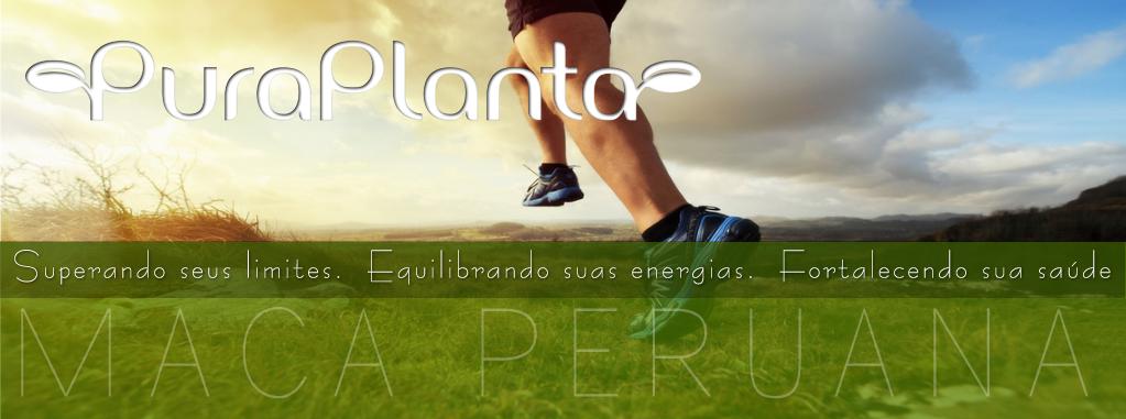 PURAPLANTA - Maca Peruana, superando limites, equilibrando suas energias, fortalecendo sua saúde