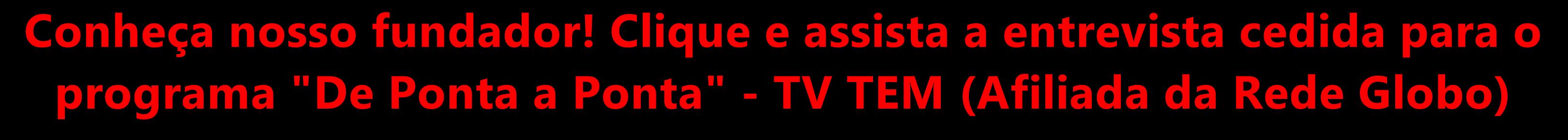 """Conheça nosso fundador! Entrevista cedida para o programa """"De Ponta a Ponta"""" - TV TEM (Afiliada da Rede Globo)"""