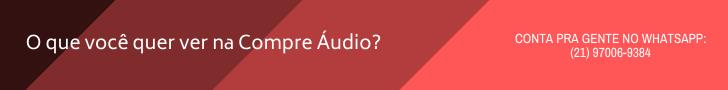 O que você quer ver na Compre Áudio
