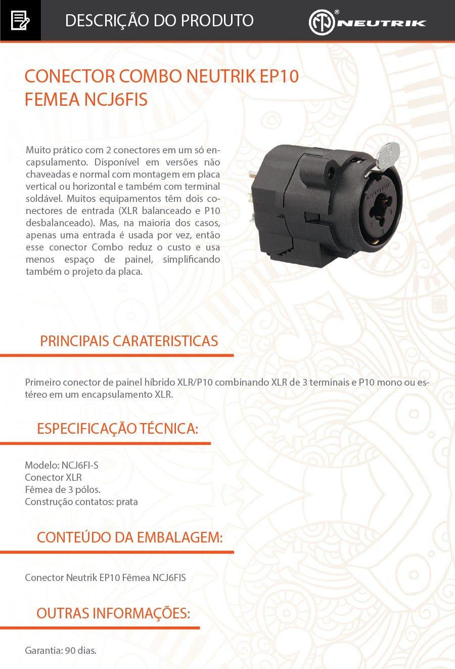 Conector Combo Neutrik EP10 Femea NCJ6FIS Conector combo de painel XLR fêmea/P10 (jack) estéreo de 3 pólos, corpo em plástico c/ trava, terminais para soldar, aceita conexões||nos padrões XLR macho ou plugue P10. Primeiro conector de painel híbrido XLR/P10 combinando XLR de 3 terminais e P10 mono ou estéreo em um encapsulamento XLR. Muito prático com 2 conectores em um só encapsulamento. Disponível em versões não chaveadas e normal com montagem em placa vertical ou horizontal e também com terminal soldável. Muitos equipamentos têm dois conectores de entrada (XLR balanceado e P10 desbalanceado). Mas, na maioria dos casos, apenas uma entrada é usada por vez, então esse conector Combo reduz o custo e usa menos espaço de painel, simplificando também o projeto da placa. .