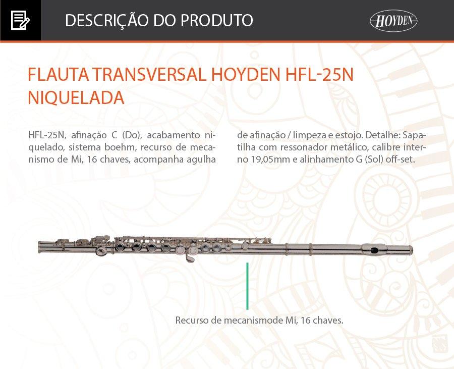 Flauta Transversal Hoyden HFL-25N Niquelada Descrição: Modelo: HFL-25N, afinação C (Do), acabamento niquelado, sistema boehm, recurso de mecanismo de Mi, 16 chaves, acompanha agulha de afinação / limpeza e estojo. Detalhe: Sapatilha com ressonador metálico, calibre interno 19,05mm e alinhamento G (Sol) off-set. Informações Técnicas: HFL-25N. FlautaTransversal Afinação: C (Do). Acabamento: Niquelado. Sistema boehm. Recurso de mecanismode Mi, 16 chaves. Acompanha: Agulha deafinação / limpeza eestojo. Detalhe: Sapatilha comressonador metálico. Calibre interno:19,05mm e alinhamentoG (Sol) off-set.