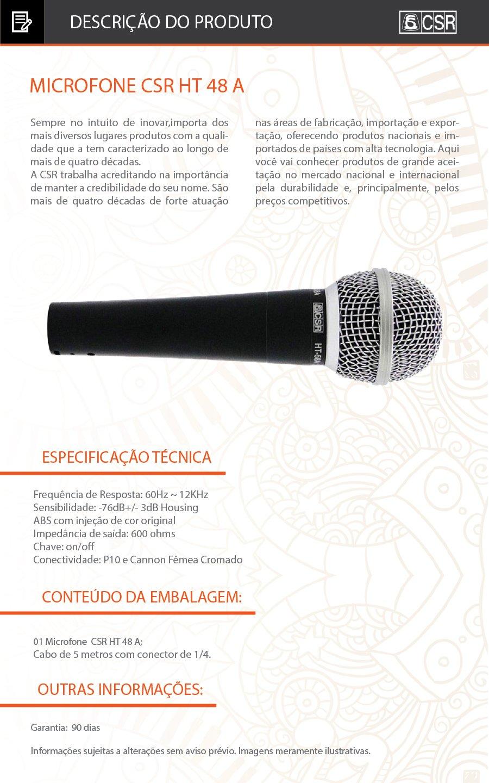 HT 48A Microfone com Fio Vocal Unitário com Chave  CSR HT48A Microfone com Fio HT48A   MICROFONE HT48A VOCAL UNITÁRIOC/CHAVE  Especificações: •  Frequência de Resposta: 60Hz ~ 12KHz •  Sensibilidade: -76dB+/- 3dB Housing •  ABS com injeção de cor original •  Impedância de saída: 600 ohms •  Chave: on/off •  Cabo: 5 metros com conector de 1/4 •  Conectividade: P10 e Cannon Fêmea Cromado