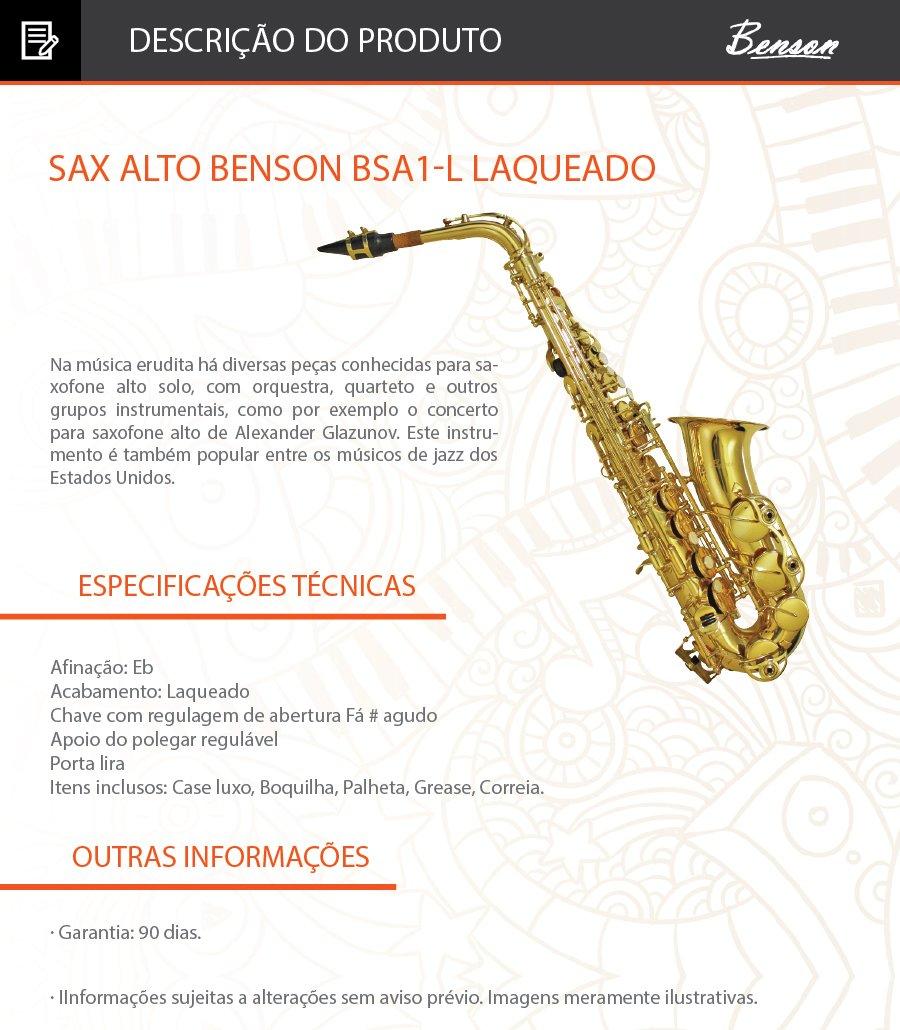 Sax Alto Benson BSA1L em Eb Produto no Brasil   Na música erudita há diversas peças conhecidas para saxofone alto solo, com orquestra, quarteto e outros grupos instrumentais, como por exemplo o concerto para saxofone alto de Alexander Glazunov. Este instrumento é também popular entre os músicos de jazz dos Estados Unidos.  - Afinação: Eb  - Acabamento: Laqueado  - Chave com regulagem de abertura Fá # agudo  - Apoio do polegar regulável  - Porta lira  - Itens inclusos: Case luxo, Boquilha, Palheta, Grease, Correia.