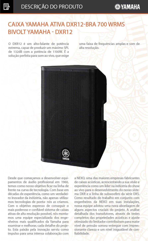 Caixa Yamaha Ativa DXR12-BRA 700 WRMS BivoltYAMAHA - DXR12O DXR12 é um alto-falante de potência extrema, capaz de produzir um máximo SPL de 132dB com a potência de 1100W. É a solução perfeita para som ao vivo, que exige uma faixa de frequências amplas e som de alta resolução.Tipo de alto-falante12