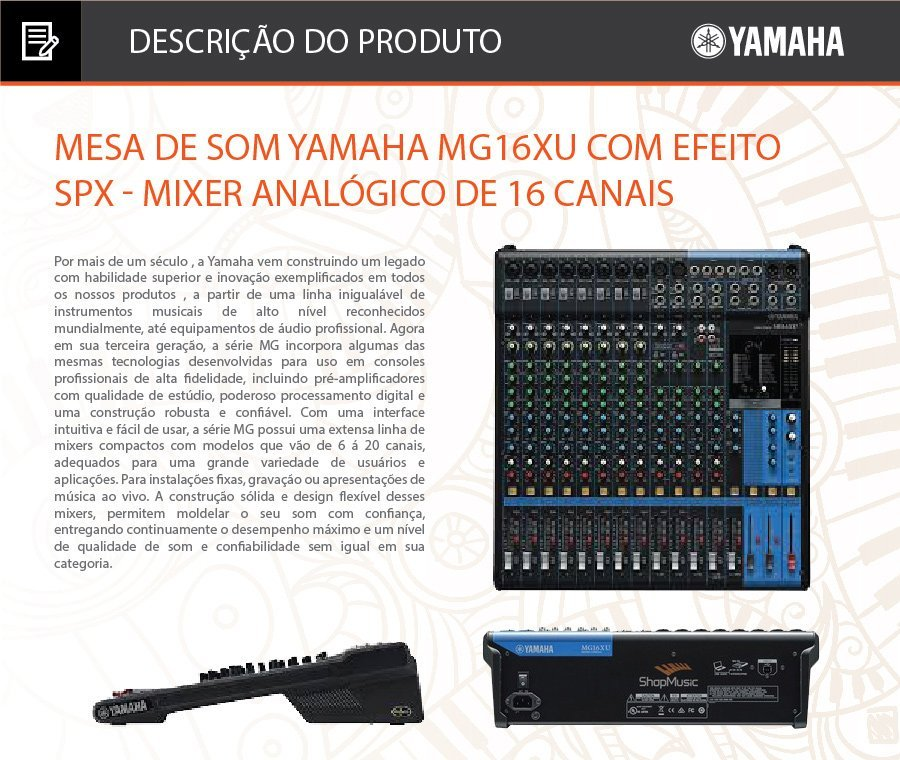 """Mesa de Som Yamaha MG16XU c/ Efeito/USB loja shopmusic Mixer de 16 canais: 8 mono + 4 estéreo / 4 barramentos de grupo + 1 barramento estéreo.   •Mixer de 16 canais  •8 entradas de microfone (Max. 10) / 4 entradas estéreo (8 mono + 4 estéreo). •4 barramentos de grupo + 1 barramento estereo •4 saídas AUX (incluindo efeito) •Pré amplificadores """"D-PRE"""" com circuítos Darlington invertido •Compressores de 1-Knob (canais 1 ao 8) •Efeitos de alto nível: SPX com 24 programas •Gravação / reprodução em 24-bit / 192kHz 2 entradas / 2 saídas através da porta USB •Compatível com iPad (2 ou posterior), através de adaptadores apropriados (APPLE). •Incluindo o software Cubase AI DAW (download version) •Atenuador 26 dB (canais de 1 ao 8) •Alimentação: Fonte de alimentação interna automática (100~240VOLTS) •+48V phantom power (canais 1 ao 11/12) •Conectores de saída XLR balanceados •Chassis metal •Dimensões (W×H×D): 444 mm x 130 mm x 500 mm •Peso: 6,8 Kg  Conteúdo da Embalagem 1 Mesa de Som Yamaha MG16XU; 1 Fonte de Alimentação AC Adaptor; 1 Manual de Instruções. 1 kit de montagem em rack Acessório Opcional vendido separadamente Pedal Foot Switch FC5  Outras Informações Garantia: 12 meses"""