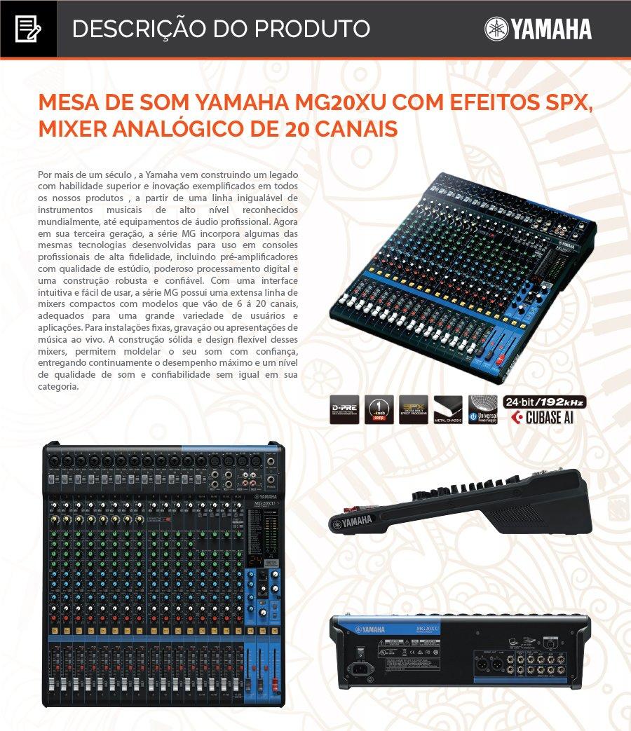 """Mesa de Som Yamaha MG20XU com Efeitos SPX, Mixer Analógico de 20 Canais  Mixer de 20 canais: 12 mono / mic. (Max. 16) + 4 estéreo / 4 barramentos grupo + 1 barramento estéreo / 4 AUX (incluindo efeito).  •Mixer de 20 canais •12 entradas de microfone (Max. 16) / 4 entradas estéreo •4 barramentos de grupo + 1 barramento estéreo •4 saídas AUX (incluindo efeito) •Pré amplificadores """"D-PRE"""" com circuítos Darlington invertido •Compressores de 1-Knob (canais 1 ao 8) •Efeitos de alto nível: SPX com 24 programas •Gravação / reprodução em 24-bit / 192kHz 2 entradas / 2 saídas através da porta USB •Compatível com iPad (2 ou posterior), através de adaptadores apropriados (APPLE). •Incluindo o software Cubase AI DAW (download version) •Atenuador 26 dB (canais de 1 ao 13/14) •Alimentação: Fonte de alimentação interna automática (100~240VOLTS) •+48V phantom power (canais 1 ao 19/20) •Conectores de saída XLR balanceados •Chassis metal •Dimensões (W×H×D): 444 mm x 130 mm x 500 mm 244 mm x 71 mm x 294 mm •Peso: 7,1 Kg. •  Conteúdo da Embalagem 1 Mesa de Som Yamaha MG20XU; 1 Fonte de Alimentação AC Adaptor; 1 Manual de Instruções. 1 kit de montagem em rack Acessório Opcional vendido separadamente Pedal Foot Switch FC5  Outras Informações Garantia: 12 meses"""