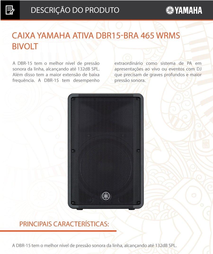 Caixa Yamaha Ativa DBR15-BRA 465 WRMS Bivolt A DBR-15 tem o melhor nível de pressão sonora da linha, alcançando até 132dB SPL. Além disso tem a maior extensão de baixa frequência. A DBR-15 tem desempenho extraordinário como sistema de PA em apresentações ao vivo ou eventos com DJ que precisam de graves profundos e maior pressão sonora.   Alto-Falantes:15