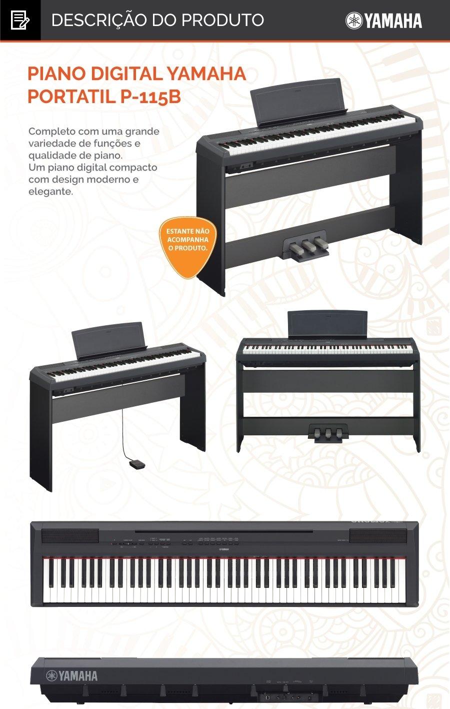"""5023 Piano Digital Yamaha Portatil P-115B Completo com uma grande variedade de funções e qualidade de piano. Um piano digital compacto com design moderno e elegante* A série P equipada com recursos de um piano real e ritmos, é agora compatível com os Apps iOS! Com a operacionalidade simplificada, tocar é ainda mais fácil. O P-115 é o nosso modelo mais recente, que oferece uma funcionalidade de ritmos e experiência de interpretação de piano aperfeiçoadas, assim como uma utilização mais simples graças a aplicações iOS. *Verifique disponibilidade na sua região. O design fino e portátil do P-115 oferece um autêntico desempenho de piano. Será uma grande satisfação tocar este modelo, tanto para pianistas experientes, quanto para iniciantes em aprendizagem. Toque realista das teclas que oferece a sensação de tocar um piano real.  P-115 apresenta um teclado GHS (Graded Hammer Standard). A sensação ao tocar o seu teclado altera-se gradualmente de acordo com o registo, para que o sinta mais pesado quando toca notas baixas e mais leve quando toca notas altas. O piano também apresenta um teclado realista ao toque, com teclas pretas de acabamento matizado, de forma a dar a sensação de estar a tocar um verdadeiro piano acústico. Desfrute da sensação de tocar um verdadeiro piano de concerto  O P-115 utiliza a tecnologia de geração sonora """"Pure CF sound engine"""" da Yamaha. O som deste piano foi gravado a partir do famoso piano de concerto CFIIIS da Yamaha, um famoso piano presente em palcos de todo o mundo. Para além do som realista de piano, a função aperfeiçoada de ressonância simula a reverberação de um piano de concerto, permitindo um nível mais detalhado de expressão das nuances sonoras. Tem ainda uma resposta de teclas semelhante à de um verdadeiro piano de concerto. Design acústico confortável e ajustado ao pianista  No P-115, o tweeter foi posicionado de forma a oferecer uma melhor reverberação no âmbito melódico e oferecer uma experiência mais agradável ao tocar. Esta nova """