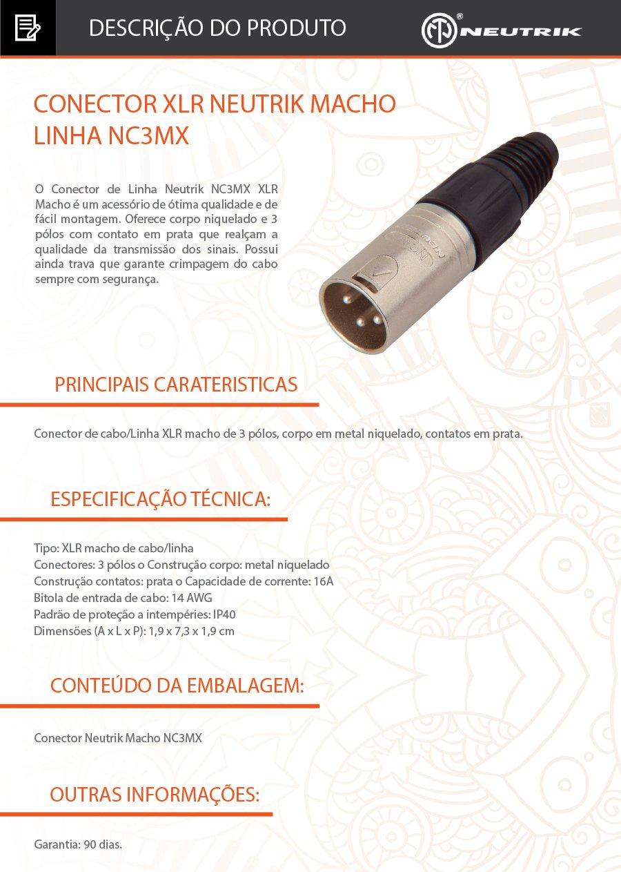 XLR Neutrik Macho Linha NC3MX DESCRIÇÃO: O Conector de Linha Neutrik NC3MX XLR Macho é um acessório de ótima qualidade e de fácil montagem. Oferece corpo niquelado e 3 pólos com contato em prata que realçam a qualidade da transmissão dos sinais. Possui ainda trava que garante crimpagem do cabo sempre com segurança.  Caracteristicas: Tipo: XLR macho de cabo/linha  Conectores: 3 pólos o Construção corpo: metal niquelado Construção contatos: prata o Capacidade de corrente: 16A  Bitola de entrada de cabo: 14 AWG Padrão de proteção a intempéries: IP40 Dimensões (A x L x P): 1,9 x 7,3 x 1,9 cm .