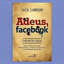 Adeus, Facebook - O Mundo Pós-Digital | Jack London