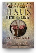 Jesus, a Imagem do Deus Invisível - Estudos em Colossenses