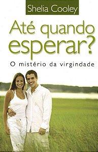 Livro Ate quando Esperar?O Ministério da Virgindade-Sheila Cooley