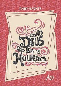 Livro Como Deus quer Usar as Mulheres - Gary Haynes