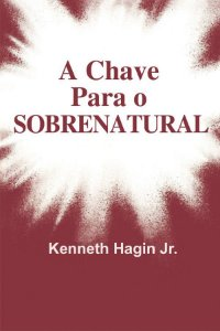 Livreto A Chave para o sobrenatural-Kenneth Hagin Jr.