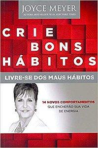 Livro Crie Bons Hábitos. Livre-se dos Maus Hábitos - Joyce Meyer