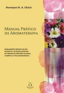 MANUAL PRÁTICO DE AROMATERAPIA: fundamentos básicos no uso de mais de 120 óleos essenciais no preparo de perfumes naturais, cosmética e psicoaromaterapia