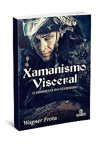 XAMANISMO VISCERAL - O DESPERTAR DO GUERREIRO. WAGNER FROTA