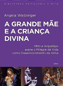 A GRANDE MÃE E A CRIANÇA DIVINA. ANGELA WAIBLINGER