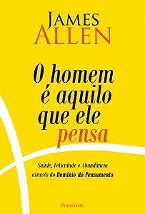 O HOMEM É AQUILO QUE ELE PENSA. JAMES ALLEN