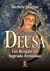 DEIXE NASCER A SUA DEUSA - UM RESGATE DO SAGRADO FEMININO. MICHELE MARTINI