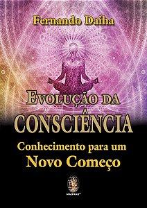 EVOLUÇÃO DA CONSCIÊNCIA - CONHECIMENTO PARA UM NOVO COMEÇO. FERNANDO DAIHA