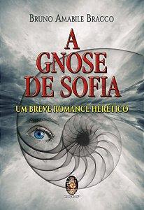 GNOSE DE SOFIA - UM BREVE ROMANCE HERÉTICO. BRUNO AMABILE BRANCO