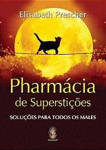 PHARMÁCIA DE SUPERSTIÇÕES - SOLUÇÕES PARA TODOS OS MALES. ELISABETH PRESCHER