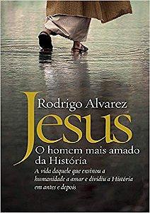 JESUS - O HOMEM MAIS AMADO DA HISTORIA. RODRIGO ALVAREZ