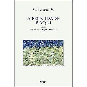 A FELICIDADE E AQUI - LIÇÕES DE ANTIGA SABEDORIA. LUIZ ALBERTO PY