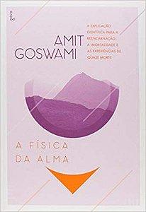 A FÍSICA DA ALMA. A EXPLICAÇÃO CIENTIFICA PARA A REENCARNAÇÃO, A IMORTALIDADE E AS EXPERIENCIAS DE QUASE MORTE. AMIT GOSWAMI