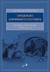A ORIGEM DO SOFRIMENTO DO POBRE - TEOLOGIA E ANTITEOLOGIA NO LIVRO DE JO. LUIZ ALEXANDRE SOLANO ROSSI