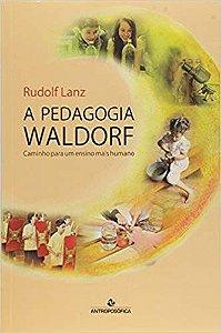 A PEDAGOGIA WALDORF - CAMINHO PARA UM ENSINO MAIS HUMANO. RUDOLF LANZ
