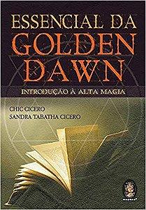 ESSENCIAL DA GOLDEN DAWN. INTRODUÇÃO Á ALTA MAGIA. CHIC CICERO E SANDRA TABATHA CICERO