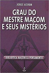 GRAU DO MESTRE MAÇOM E SEUS MISTÉRIOS. JORGE ADOUM