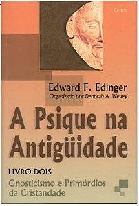 A PSIQUE NA ANTIGUIDADE, LIVRO DOIS, GNOSTICISMO E PRIMÓRDIOS DA CRISTANDADE. EDWARD EDINGER
