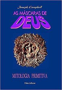 AS MÁSCARAS DE DEUS - MITOLOGIA PRIMITIVA. JOSEPH CAMPBELL