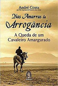 NAS AMARRAS DA ARROGÂNCIA. A QUEDA DE UM CAVALEIRO AMARGURADO. ANDRÉ COZTA