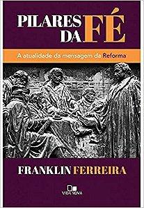 PILARES DA FE, A ATUALIDADE DA MENSAGEM DA REFORMA. FRANKLIN FERREIRA