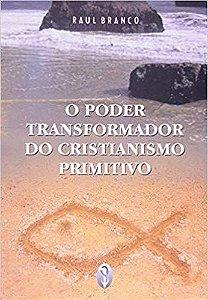 PODER TRANSFORMADOR DO CRISTIANISMO PRIMITIVO. RAUL BRANCO