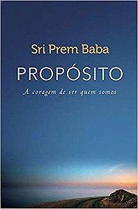 PROPOSITO, A CORAGEM DE SER QUEM SOMOS. SRI PREM BABA