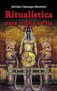 RITUALÍSTICA PARA O DIA A DIA, INVOCAÇÕES CERIMONIAIS QLIPHÓTICAS E SEPHIRÓTICAS. ADRIANO CAMARGO MONTEIRO