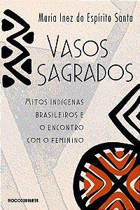 VASOS SAGRADOS, MITOS INDÍGENAS BRASILEIROS E O ENCONTRO COM O FEMININO. MARIA INEZ DO ESPIRITO SANTO