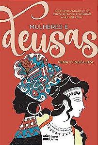 MULHERES E DEUSAS - COMO AS DIVINDADES E OS MITOS FEMININOS FORMARAM A MULHER ATUAL. RENATO NOGUERA