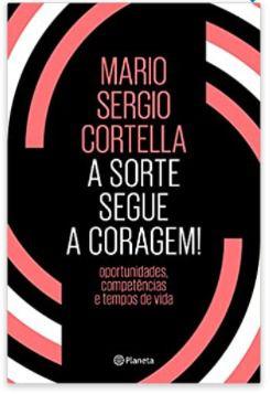 A sorte segue a coragem! Oportunidades, competências e tempos de vida - Cortella, Mario Sergio