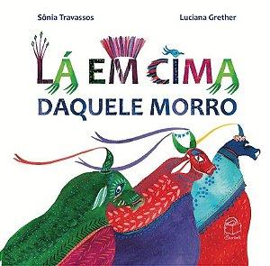 Lá em cima daquele morro - Sônia Travassos; ilustrações Luciana Grether