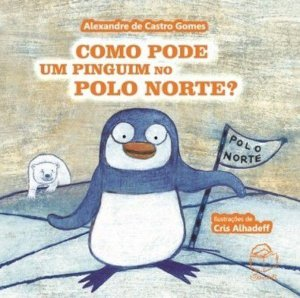 Como pode um pinguim no Polo Norte? Alexandre de Castro Gomes; ilustrações: Cris Alhadeff