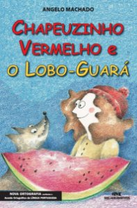 Chapeuzinho Vermelho e o lobo Guará - Angelo Machado