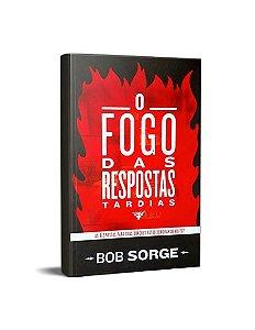 O FOGO DA RESPOSTAS TARDIAS - BOB SORGE