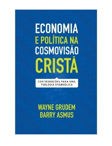 ECONOMIA E POLÍTICA NA COSMOVISÃO CRISTÃ - WAYNE GRUDEM E BARRY ASMUS