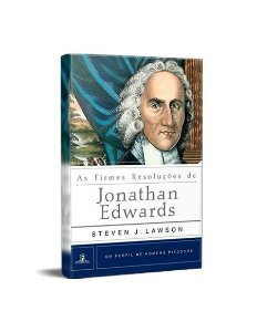 AS FIRMES RESOLUÇÕES DE JONATHAN EDWARDS - STEVEN J. LAWSON